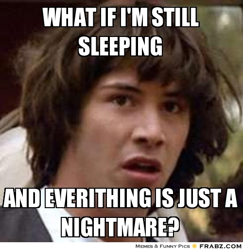 frabz-WHAT-IF-IM-STILL-SLEEPING-AND-EVERITHING-IS-JUST-A-NIGHTMARE-e338a1